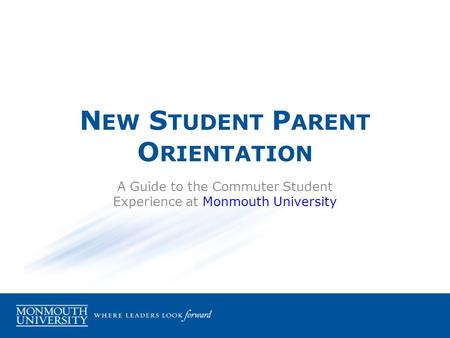 N EW S TUDENT P ARENT O RIENTATION A Guide to the Commuter Student Experience at Monmouth University.