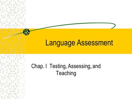 Language Assessment Chap. I Testing, Assessing, and Teaching.