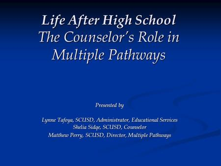 Life After High School The Counselor's Role in Multiple Pathways Presented by Lynne Tafoya, SCUSD, Administrator, Educational Services Shelia Sidqe, SCUSD,