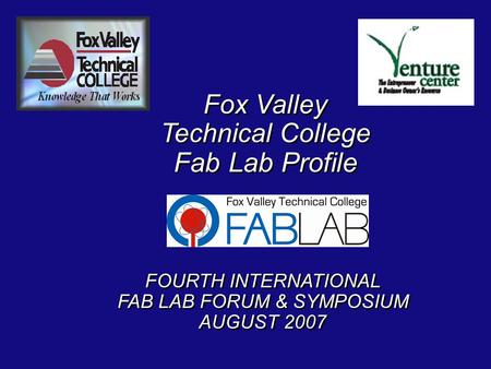 Fox Valley Technical College Fab Lab Profile Fox Valley Technical College Fab Lab Profile FOURTH INTERNATIONAL FAB LAB FORUM & SYMPOSIUM AUGUST 2007 FOURTH.