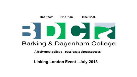 One Team. One Plan. One Goal. A truly great college – passionate about success Linking London Event - July 2013.
