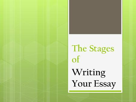 The Stages of Writing Your Essay. You are a writer.  Get busy.  Start writing.  Have a quiet place to write.