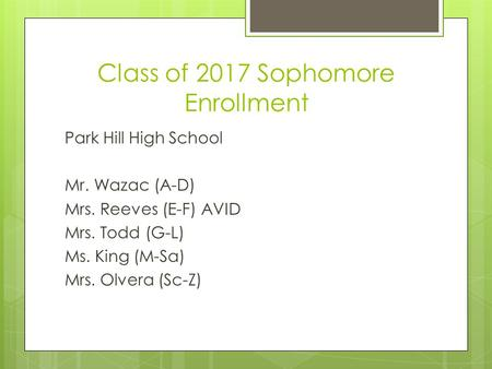 Class of 2017 Sophomore Enrollment Park Hill High School Mr. Wazac (A-D) Mrs. Reeves (E-F) AVID Mrs. Todd (G-L) Ms. King (M-Sa) Mrs. Olvera (Sc-Z)