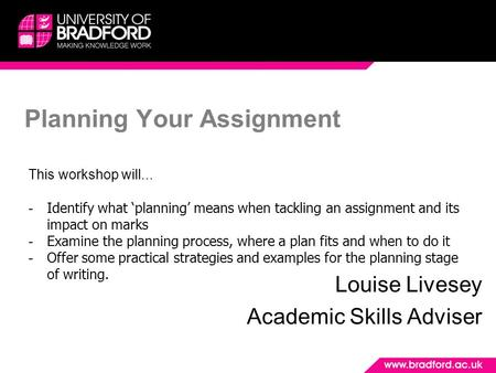 Planning Your Assignment Louise Livesey Academic Skills Adviser This workshop will... - Identify what 'planning' means when tackling an assignment and.