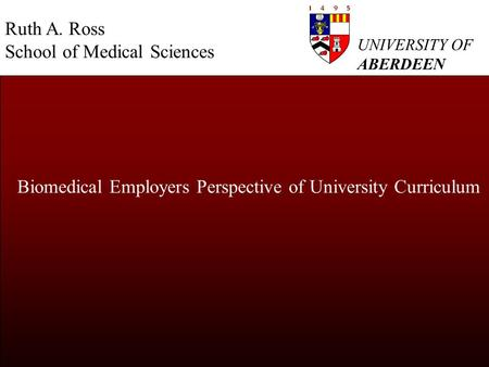 UNIVERSITY OF ABERDEEN Biomedical Employers Perspective of University Curriculum Ruth A. Ross School of Medical Sciences.