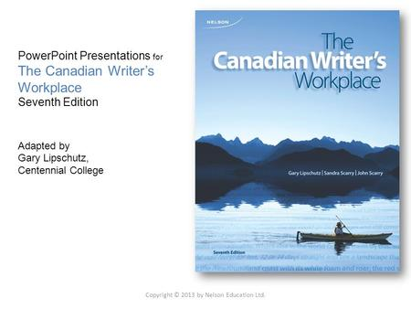 PowerPoint Presentations for The Canadian Writer's Workplace Seventh Edition Adapted by Gary Lipschutz, Centennial College Copyright © 2013 by Nelson Education.