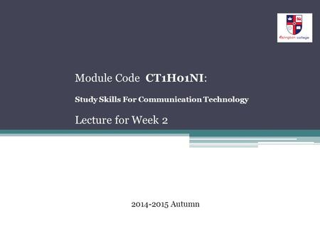 Module Code CT1H01NI: Study Skills For Communication Technology Lecture for Week 2 2014-2015 Autumn.