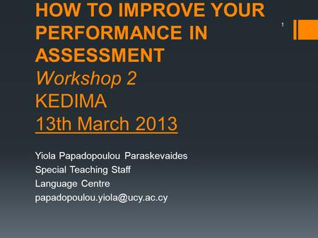 HOW TO IMPROVE YOUR PERFORMANCE IN ASSESSMENT Workshop 2 KEDIMA 13th March 2013 Yiola Papadopoulou Paraskevaides Special Teaching Staff Language Centre.
