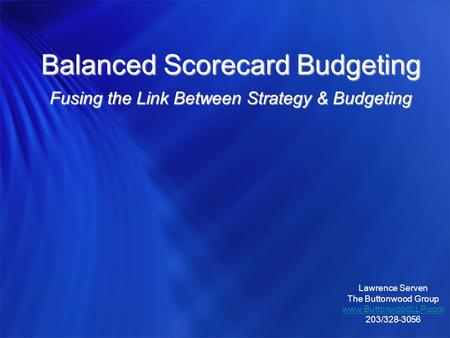 Balanced Scorecard Budgeting Fusing the Link Between Strategy & Budgeting Lawrence Serven The Buttonwood Group www.ButtonwoodLLP.com 203/328-3056.