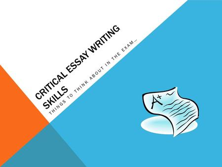 CRITICAL ESSAY WRITING SKILLS THINGS TO THINK ABOUT IN THE EXAM…