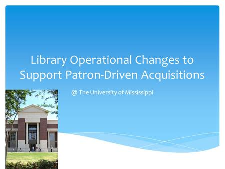 Library Operational Changes to Support Patron-Driven The University of Mississippi.