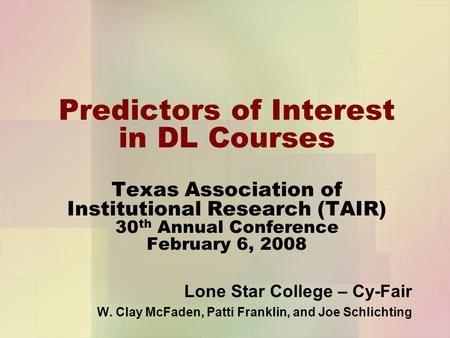 Predictors of Interest in DL Courses Texas Association of Institutional Research (TAIR) 30 th Annual Conference February 6, 2008 Lone Star College – Cy-Fair.