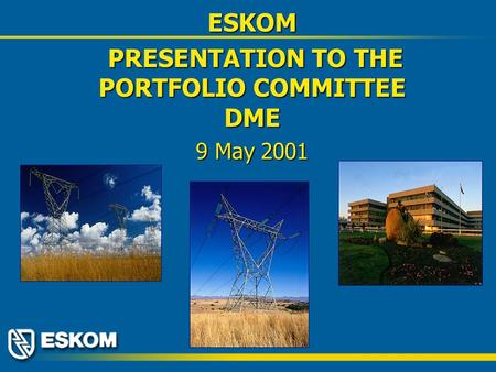 ESKOM PRESENTATION TO THE PORTFOLIO COMMITTEE DME PRESENTATION TO THE PORTFOLIO COMMITTEE DME 9 May 2001.