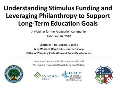 Understanding Stimulus Funding and Leveraging Philanthropy to Support Long-Term Education Goals A Webinar for the Foundation Community February 16, 2010.