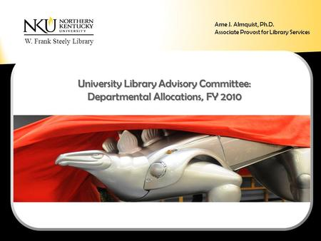 W. Frank Steely Library University Library Advisory Committee: Departmental Allocations, FY 2010 Arne J. Almquist, Ph.D. Associate Provost for Library.