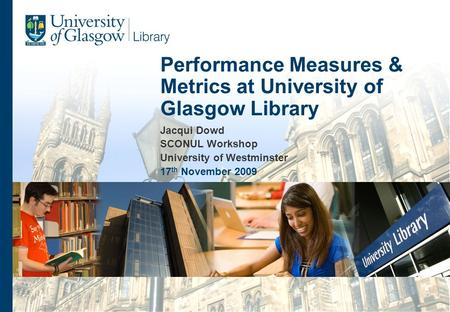 Jacqui Dowd SCONUL Workshop University of Westminster 17 th November 2009 Performance Measures & Metrics at University of Glasgow Library.