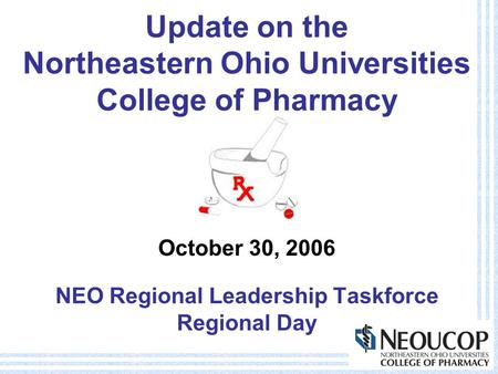 Update on the Northeastern Ohio Universities College of Pharmacy October 30, 2006 NEO Regional Leadership Taskforce Regional Day.