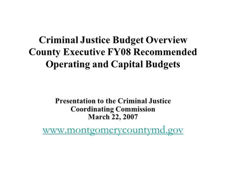 Criminal Justice Budget Overview County Executive FY08 Recommended Operating and Capital Budgets Presentation to the Criminal Justice Coordinating Commission.