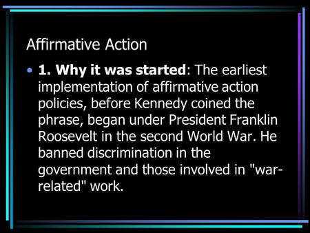 Affirmative Action 1. Why it was started: The earliest implementation of affirmative action policies, before Kennedy coined the phrase, began under President.