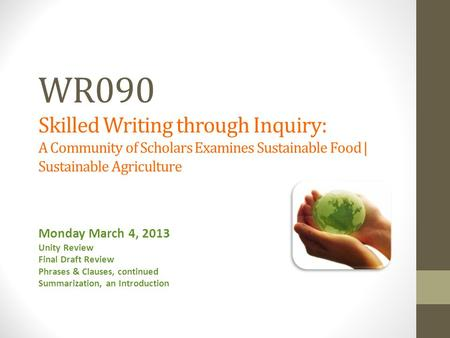 WR090 Skilled Writing through Inquiry: A Community of Scholars Examines Sustainable Food | Sustainable Agriculture Monday March 4, 2013 Unity Review Final.