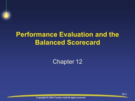 Copyright © 2008 Prentice Hall All rights reserved 12-1 Performance Evaluation and the Balanced Scorecard Chapter 12.