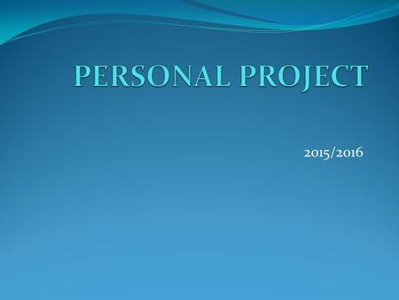 2015/2016. WHAT IS THE PERSONAL PROJECT? The result of a self-directed inquiry within a global context Should be based around the topic that motivates.