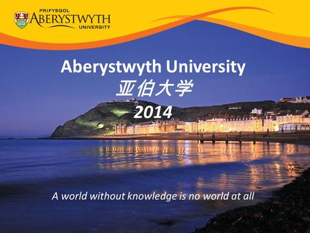 Aberystwyth University 亚伯大学 2014 A world without knowledge is no world at all.