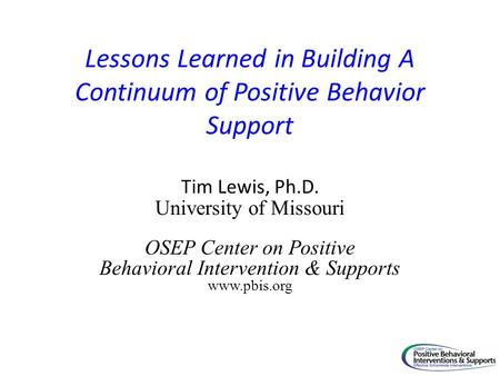 Lessons Learned in Building A Continuum of Positive Behavior Support Tim Lewis, Ph.D. University of Missouri OSEP Center on Positive Behavioral Intervention.