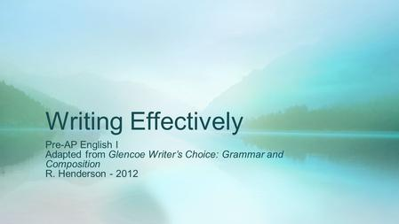 Writing Effectively Pre-AP English I Adapted from Glencoe Writer's Choice: Grammar and Composition R. Henderson - 2012.