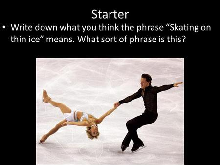 "Write down what you think the phrase ""Skating on thin ice"" means. What sort of phrase is this? Starter."