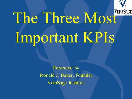 The Three Most Important KPIs Presented by Ronald J. Baker, Founder VeraSage Institute.