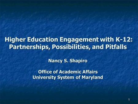 1 Higher Education Engagement with K-12: Partnerships, Possibilities, and Pitfalls Nancy S. Shapiro Office of Academic Affairs University System of Maryland.