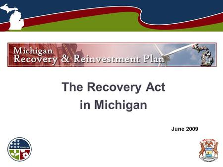 The Recovery Act in Michigan June 2009. Michigan Recovery and Reinvestment Plan  2 The American Recovery and Reinvestment.