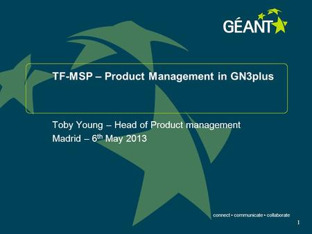 Connect communicate collaborate 1 TF-MSP – Product Management in GN3plus Toby Young – Head of Product management Madrid – 6 th May 2013.