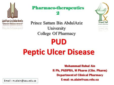 PUD Peptic Ulcer Disease Prince Sattam Bin AbdulAziz University College Of Pharmacy Mohammad Ruhal Ain R Ph, PGDPRA, M Pharm (Clin. Pharm) Department of.