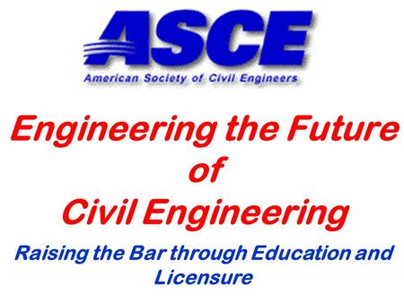 Engineering the Future of Civil Engineering Raising the Bar through Education and Licensure.