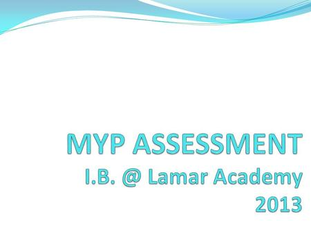 The MYP Assessment Model The aim is to support and encourage student learning. Teachers gather and analyze information on student performance and give.