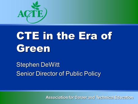 CTE in the Era of Green Stephen DeWitt Senior Director of Public Policy Association for Career and Technical Education.