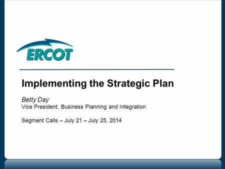 Implementing the Strategic Plan Betty Day Vice President, Business Planning and Integration Segment Calls – July 21 – July 25, 2014.