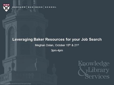 Copyright © President & Fellows of Harvard College Leveraging Baker Resources for your Job Search Meghan Dolan, October 15 th & 21 st 3pm-4pm.