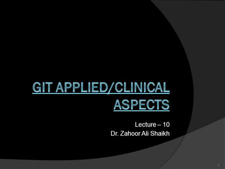 Lecture – 10 Dr. Zahoor Ali Shaikh 1. GIT APPLIED/CLINICAL ASPECTS  We will look at some important conditions/diseases that can affect GIT.  This lecture.