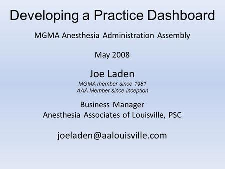 Developing a Practice Dashboard MGMA Anesthesia Administration Assembly May 2008 Joe Laden MGMA member since 1981 AAA Member since inception Business Manager.