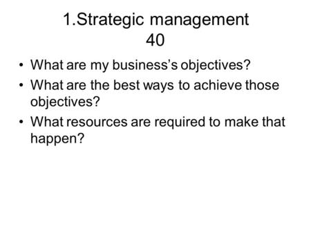 1.Strategic <strong>management</strong> 40 What are my business's objectives? What are the best ways to achieve those objectives? What <strong>resources</strong> are required to make that.
