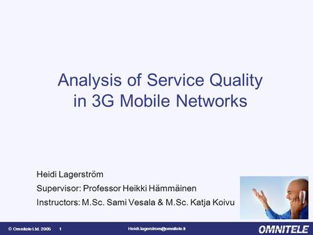 © Omnitele Ltd. 2005 1 Analysis of Service Quality in 3G Mobile Networks Heidi Lagerström Supervisor: Professor Heikki Hämmäinen.