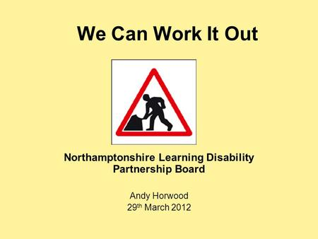 We Can Work It Out Northamptonshire Learning Disability Partnership Board Andy Horwood 29 th March 2012.