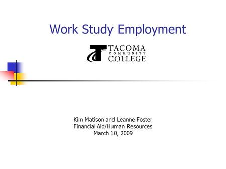 Work Study Employment Kim Matison and Leanne Foster Financial Aid/Human Resources March 10, 2009.