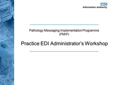 Practice EDI Administrator's Workshop Pathology Messaging Implementation Programme (PMIP)