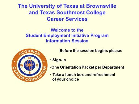 The University of Texas at Brownsville and Texas Southmost College Career Services Welcome to the Student Employment Initiative Program Information Session.