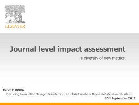 Journal level impact assessment a diversity of new metrics Sarah Huggett Publishing Information Manager, Scientometrics & Market Analysis, Research & Academic.