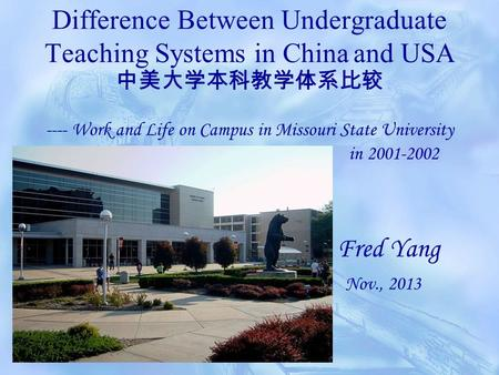 Difference Between Undergraduate Teaching Systems in China and USA 中美大学本科教学体系比较 ---- Work and Life on Campus in Missouri State University in 2001-2002.